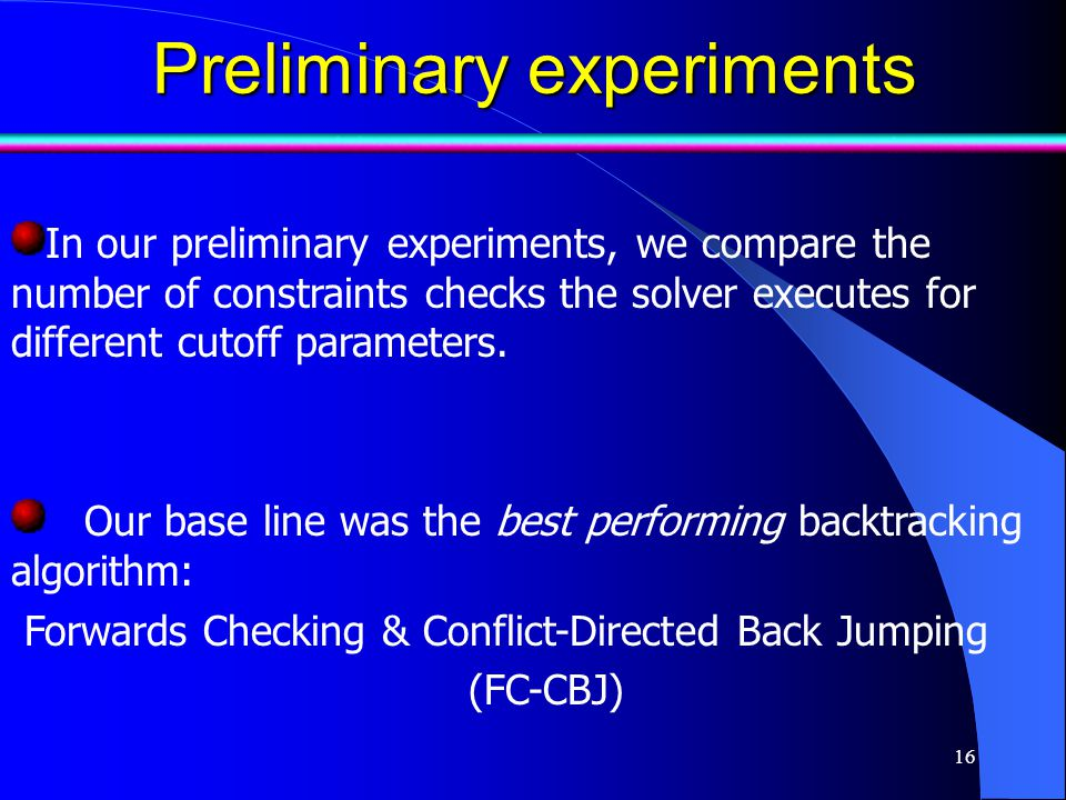 16 Preliminary experiments Preliminary experiments Our base line was the best performing backtracking algorithm: Forwards Checking & Conflict-Directed