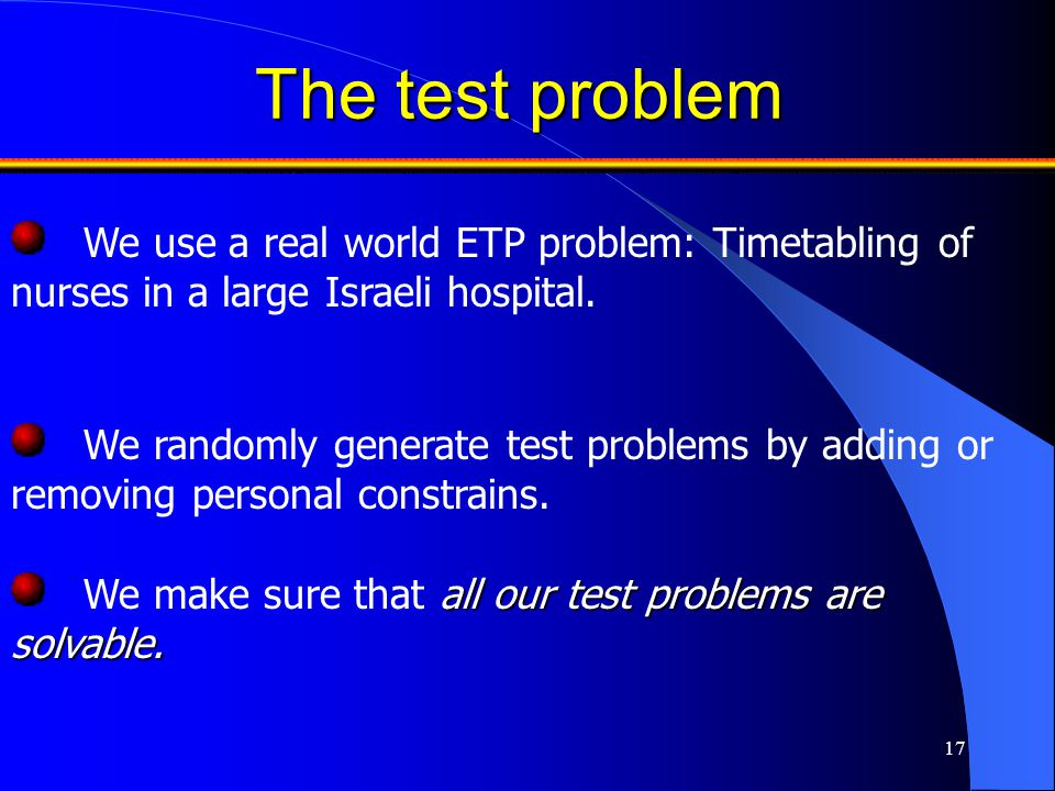 17 The test problem We randomly generate test problems by adding or removing personal constrains. We use a real world ETP problem: Timetabling of nurs