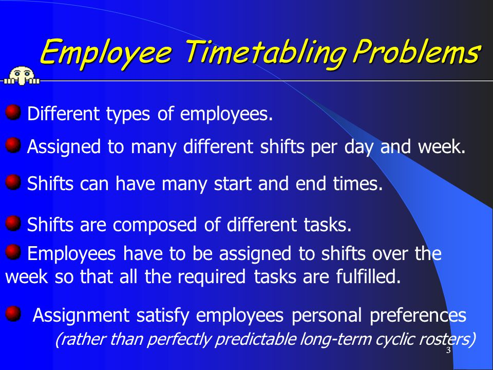 4 Example ETP Example ETP Timetabling nurses in a ward in a large hospital Each nurse is assigned 3-5 shifts per week.