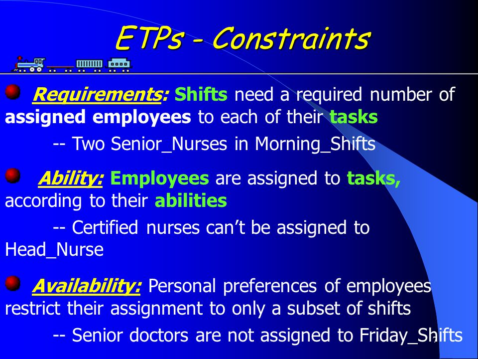 7 ETPs - Constraints ETPs - Constraints Requirements: Shifts need a required number of assigned employees to each of their tasks -- Two Senior_Nurses