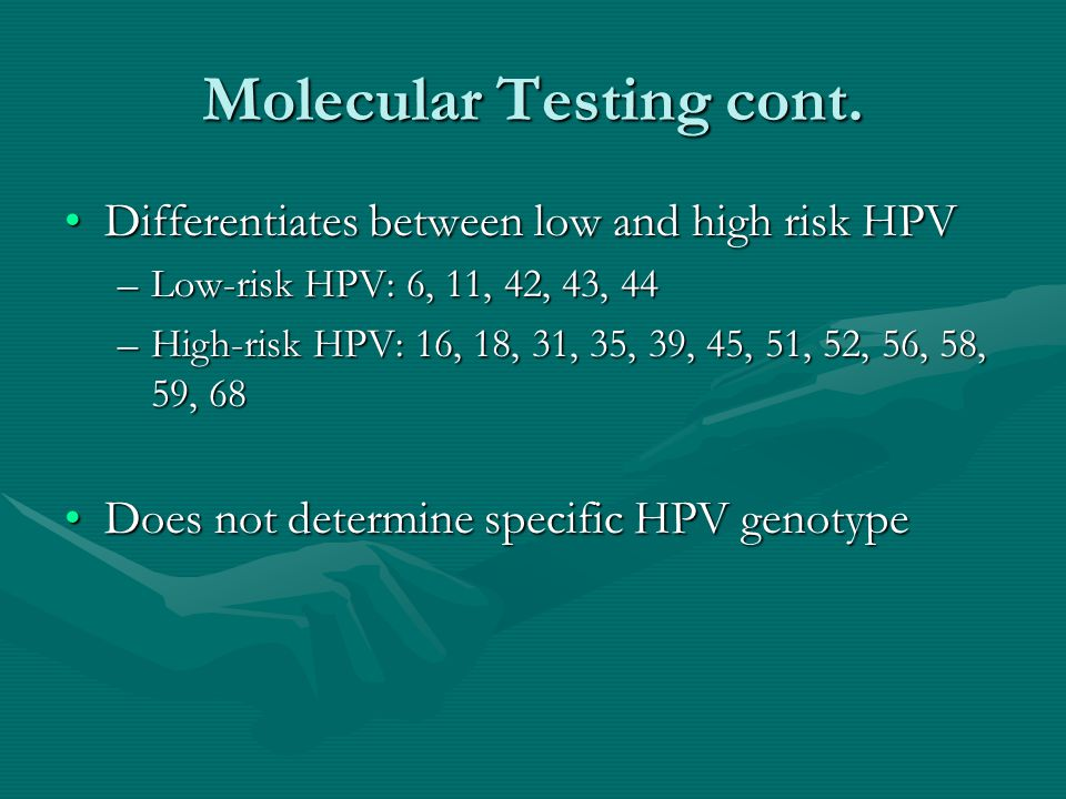 Conclusion Due to various types of HPVs the most reliable method of detection is through molecular testingDue to various types of HPVs the most reliable method of detection is through molecular testing The Hybrid Capture 2 System helps differentiate btw low-risk and high-risk HPV infections The Hybrid Capture 2 System helps differentiate btw low-risk and high-risk HPV infections Is used in conjunction with pap smears to diagnose, treat, and prevent cervical cancerIs used in conjunction with pap smears to diagnose, treat, and prevent cervical cancer
