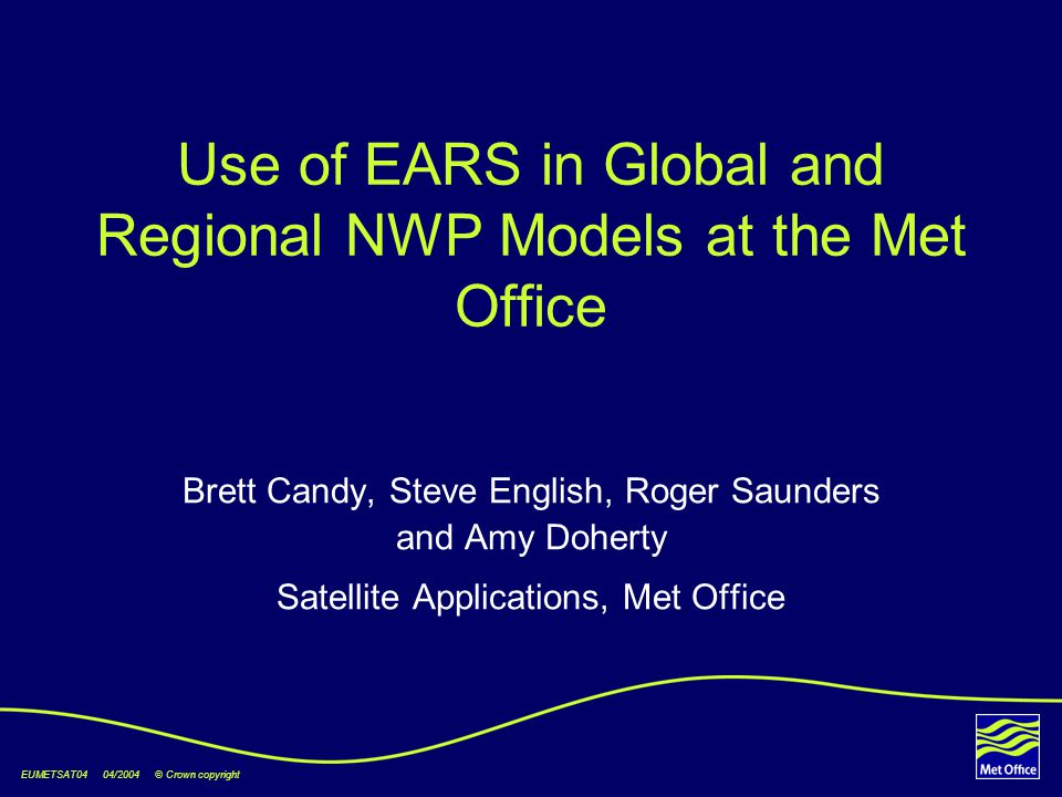 EUMETSAT04 04/2004 © Crown copyright Use of EARS in Global and Regional NWP Models at the Met Office Brett Candy, Steve English, Roger Saunders and Amy Doherty Satellite Applications, Met Office