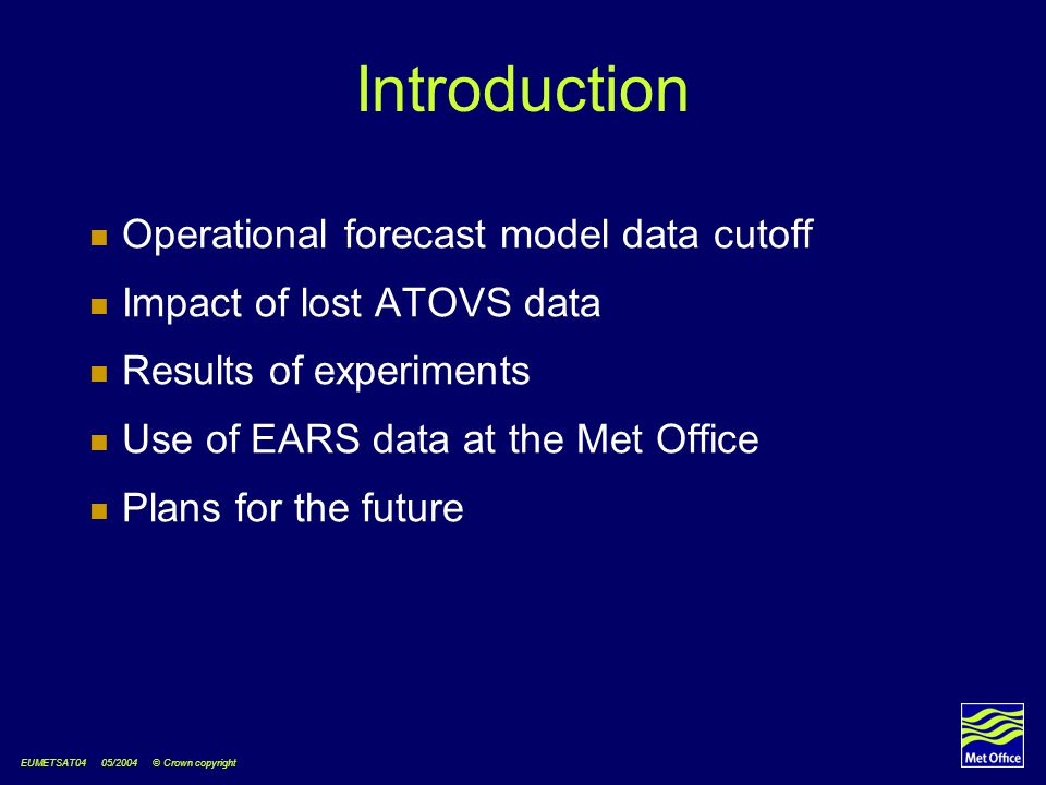 EUMETSAT04 05/2004 © Crown copyright Introduction Operational forecast model data cutoff Impact of lost ATOVS data Results of experiments Use of EARS data at the Met Office Plans for the future