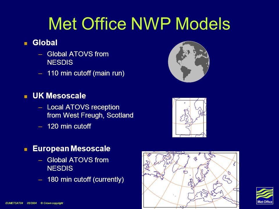 EUMETSAT04 05/2004 © Crown copyright Met Office NWP Models Global –Global ATOVS from NESDIS –110 min cutoff (main run) UK Mesoscale –Local ATOVS reception from West Freugh, Scotland –120 min cutoff European Mesoscale –Global ATOVS from NESDIS –180 min cutoff (currently)