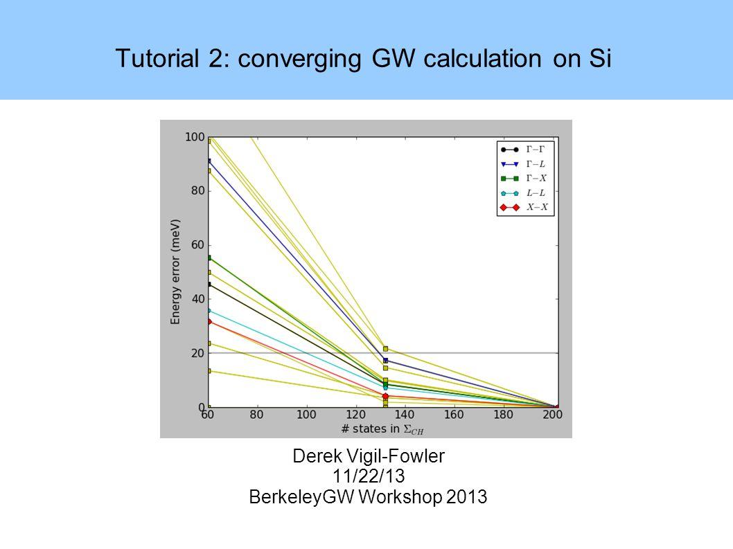 Tutorial 2: converging GW calculation on Si Derek Vigil-Fowler 11/22/13 BerkeleyGW Workshop 2013