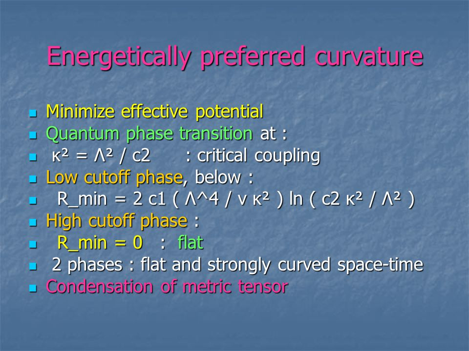 Energetically preferred curvature Minimize effective potential Minimize effective potential Quantum phase transition at : Quantum phase transition at : κ² = Λ² / c2 : critical coupling κ² = Λ² / c2 : critical coupling Low cutoff phase, below : Low cutoff phase, below : R_min = 2 c1 ( Λ^4 / v κ² ) ln ( c2 κ² / Λ² ) R_min = 2 c1 ( Λ^4 / v κ² ) ln ( c2 κ² / Λ² ) High cutoff phase : High cutoff phase : R_min = 0 : flat R_min = 0 : flat 2 phases : flat and strongly curved space-time 2 phases : flat and strongly curved space-time Condensation of metric tensor Condensation of metric tensor