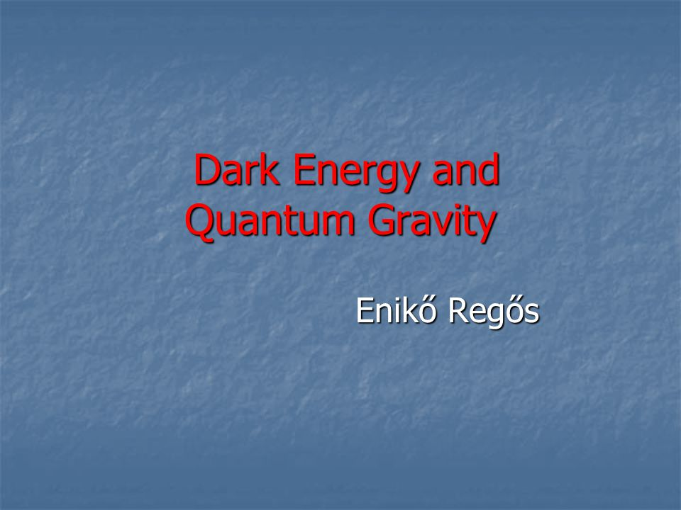 Dark Energy and Quantum Gravity Dark Energy and Quantum Gravity Enikő Regős Enikő Regős