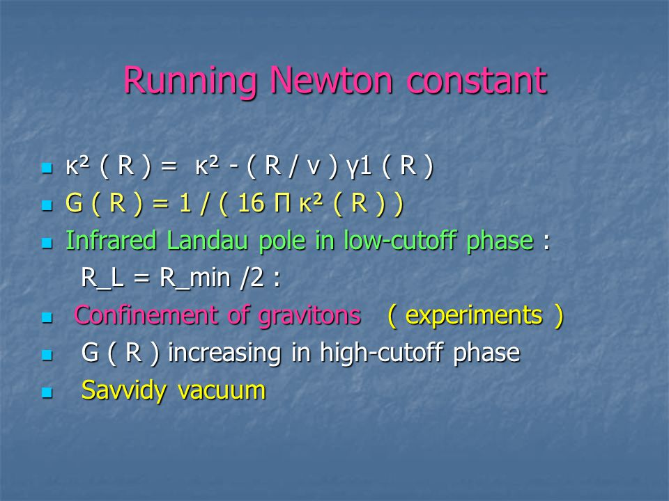 Running Newton constant κ² ( R ) = κ² - ( R / v ) γ1 ( R ) κ² ( R ) = κ² - ( R / v ) γ1 ( R ) G ( R ) = 1 / ( 16 Π κ² ( R ) ) G ( R ) = 1 / ( 16 Π κ² ( R ) ) Infrared Landau pole in low-cutoff phase : Infrared Landau pole in low-cutoff phase : R_L = R_min /2 : R_L = R_min /2 : Confinement of gravitons ( experiments ) Confinement of gravitons ( experiments ) G ( R ) increasing in high-cutoff phase G ( R ) increasing in high-cutoff phase Savvidy vacuum Savvidy vacuum