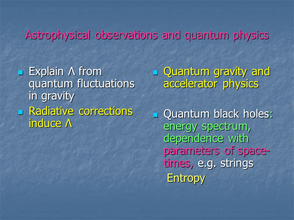Quantum gravity and accelerator physics Obtain limits from collider experiments Obtain limits from collider experiments Graviton interference effects at Large Hadron Collider, CERN Graviton interference effects at Large Hadron Collider, CERN Decay modes of particles with mass in TeV range Decay modes of particles with mass in TeV range Hadron/lepton scatterings and Hadron/lepton scatterings and decays in extra-dimensional models decays in extra-dimensional models Super symmetry, string theory Super symmetry, string theory Limits from cosmology and astrophysics: cosmic rays and supernovae Limits from cosmology and astrophysics: cosmic rays and supernovae Particle astrophysics Particle astrophysics  Dark matter  mass of particles, Ex: Axions Ex: Axions Evidence from Evidence from observations for extra D observations for extra D  Alternative to missing mass problem : scale dependent G mass problem : scale dependent G