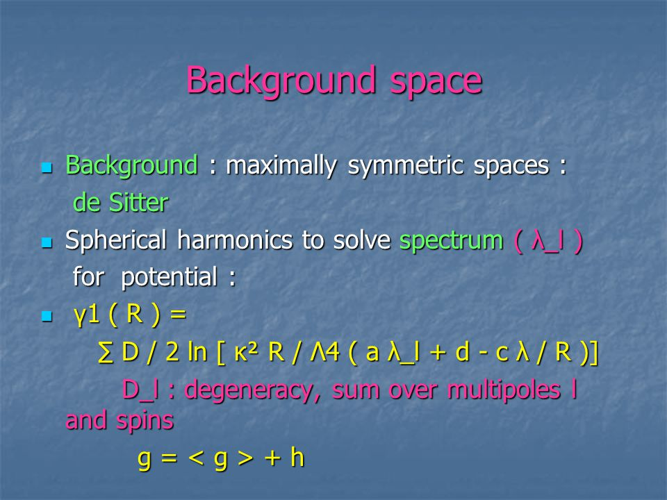 Background space Background : maximally symmetric spaces : Background : maximally symmetric spaces : de Sitter de Sitter Spherical harmonics to solve