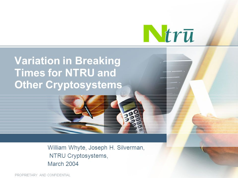 PROPRIETARY AND CONFIDENTIAL Variation in Breaking Times for NTRU and Other Cryptosystems William Whyte, Joseph H. Silverman, NTRU Cryptosystems, Marc