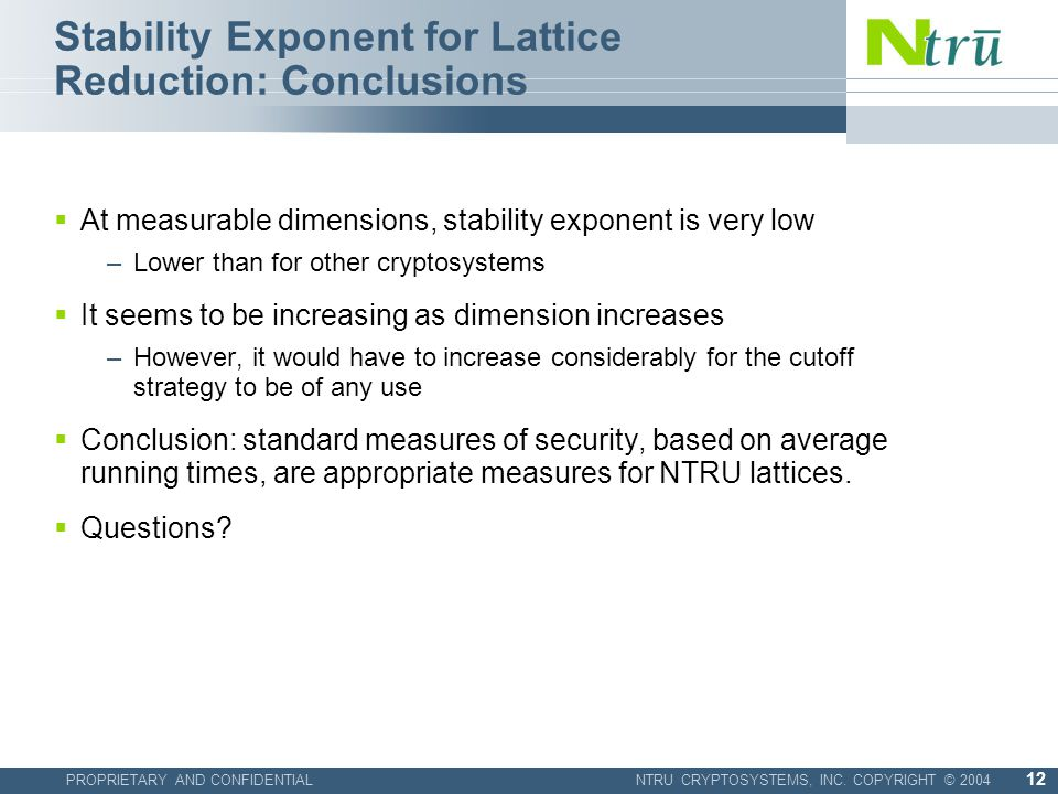 PROPRIETARY AND CONFIDENTIALNTRU CRYPTOSYSTEMS, INC. COPYRIGHT © 2004 12 Stability Exponent for Lattice Reduction: Conclusions  At measurable dimensi