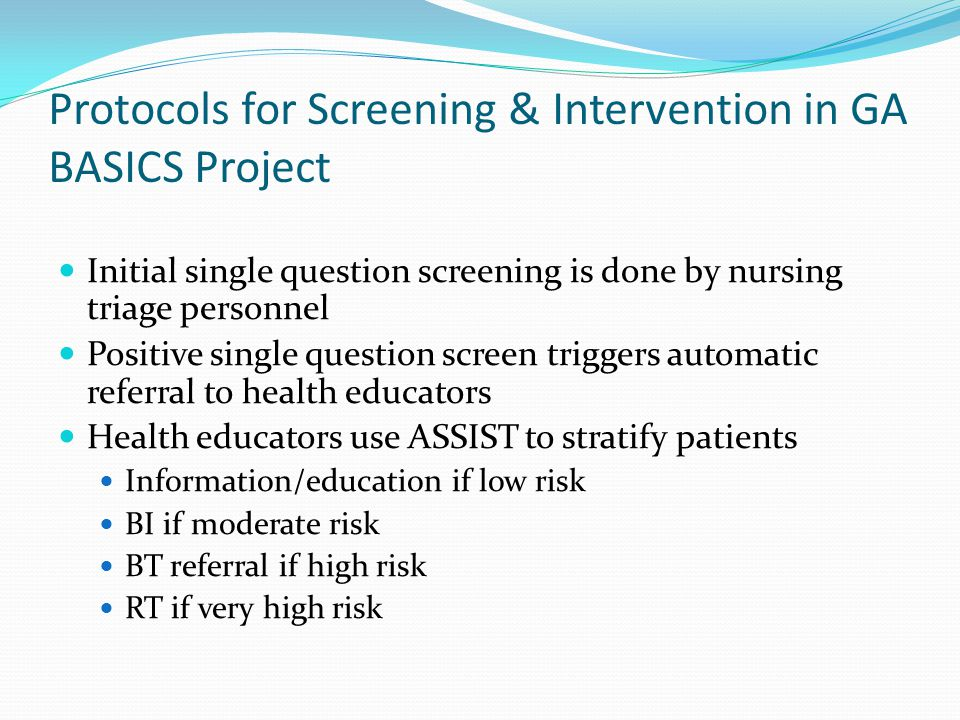 Protocols for Screening & Intervention in GA BASICS Project Initial single question screening is done by nursing triage personnel Positive single question screen triggers automatic referral to health educators Health educators use ASSIST to stratify patients Information/education if low risk BI if moderate risk BT referral if high risk RT if very high risk