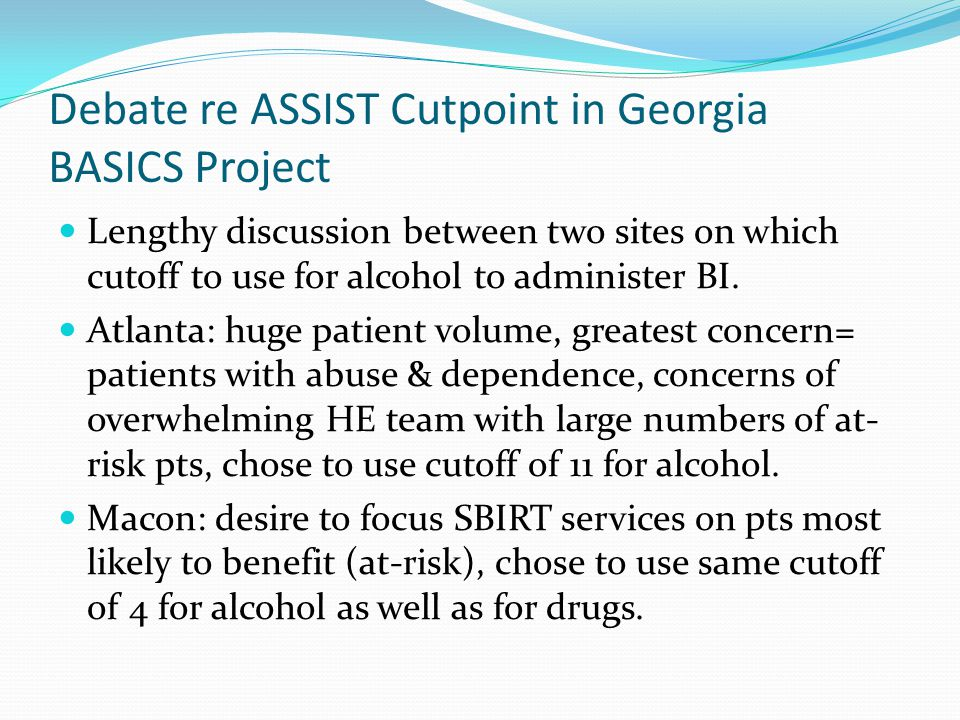 Debate re ASSIST Cutpoint in Georgia BASICS Project Lengthy discussion between two sites on which cutoff to use for alcohol to administer BI.
