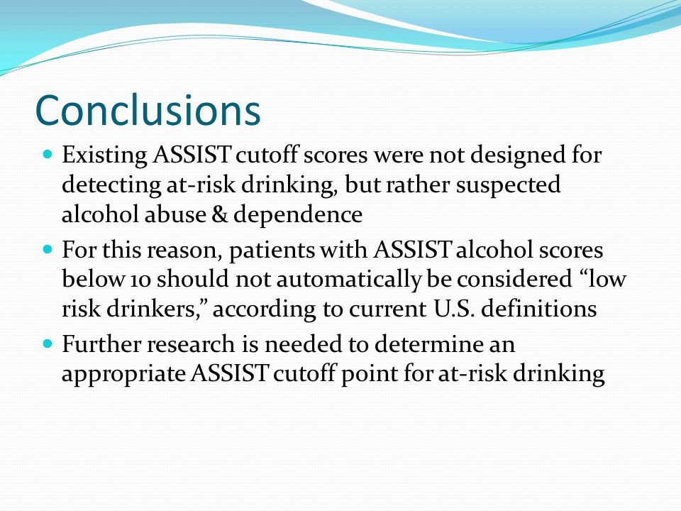 Conclusions Existing ASSIST cutoff scores were not designed for detecting at-risk drinking, but rather suspected alcohol abuse & dependence For this reason, patients with ASSIST alcohol scores below 10 should not automatically be considered low risk drinkers, according to current U.S.