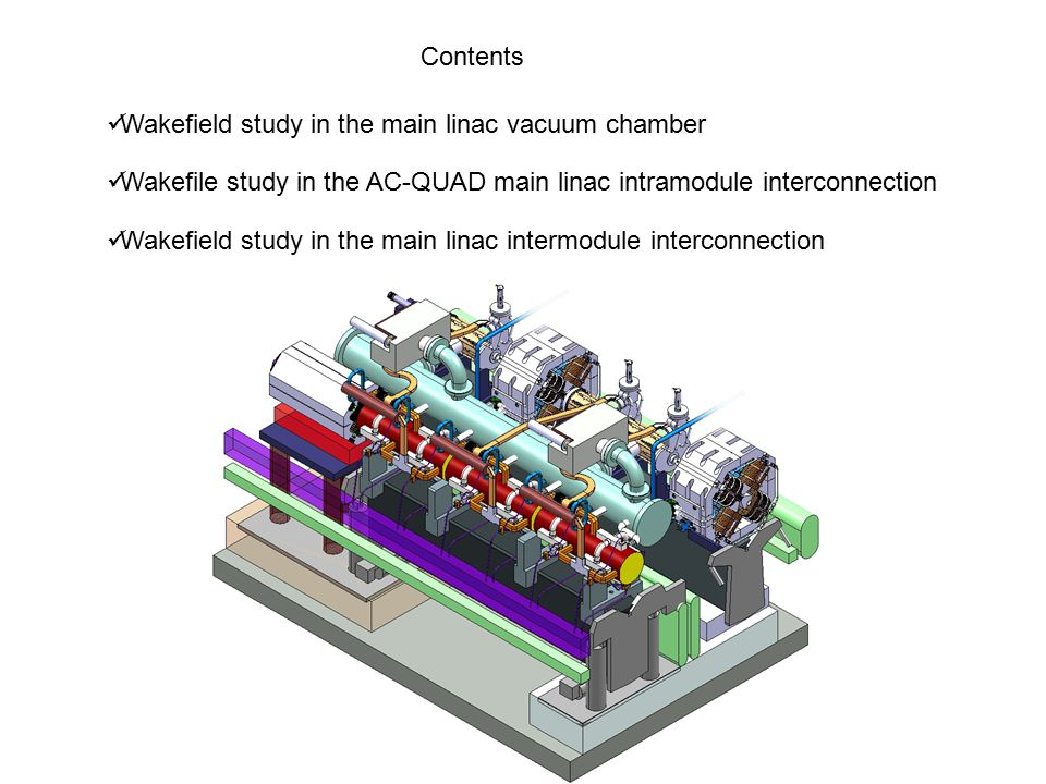 Contents Wakefield study in the main linac vacuum chamber Wakefile study in the AC-QUAD main linac intramodule interconnection Wakefield study in the main linac intermodule interconnection