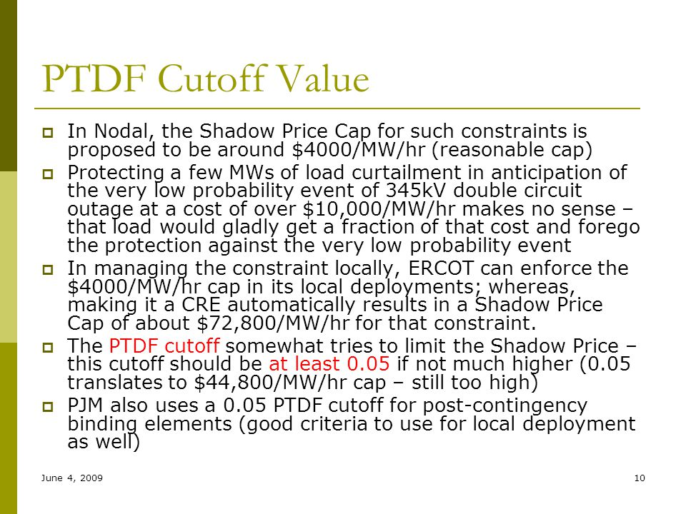 June 4, 200910 PTDF Cutoff Value  In Nodal, the Shadow Price Cap for such constraints is proposed to be around $4000/MW/hr (reasonable cap)  Protect