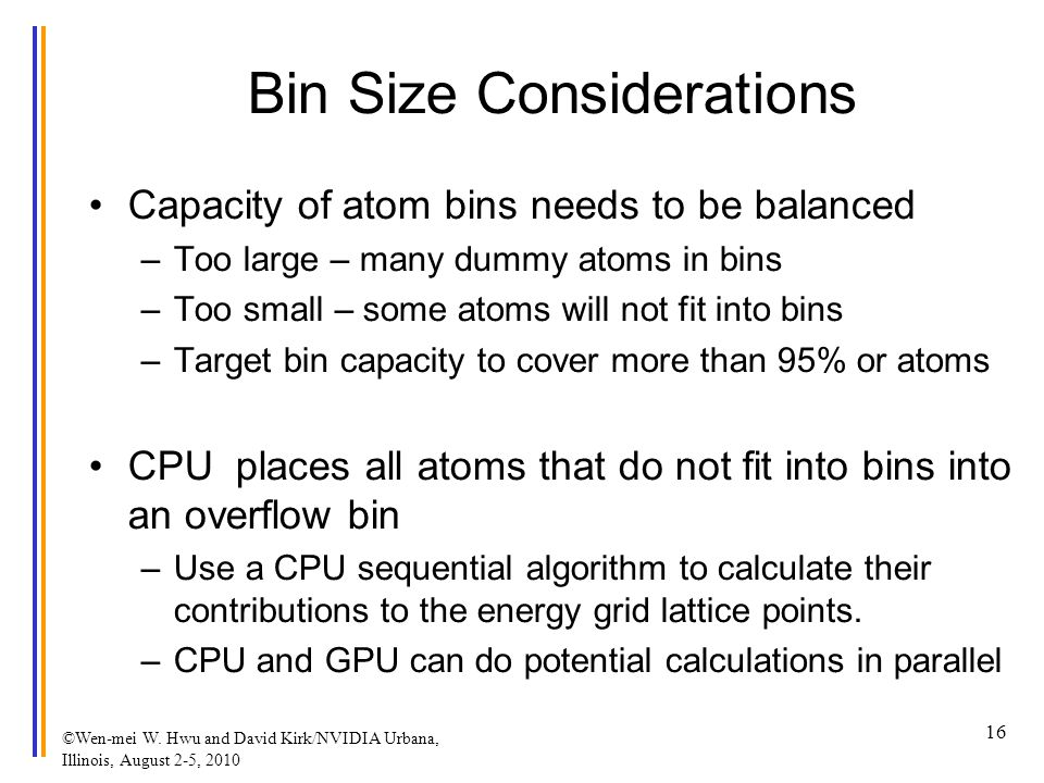 Bin Size Considerations Capacity of atom bins needs to be balanced –Too large – many dummy atoms in bins –Too small – some atoms will not fit into bins –Target bin capacity to cover more than 95% or atoms CPU places all atoms that do not fit into bins into an overflow bin –Use a CPU sequential algorithm to calculate their contributions to the energy grid lattice points.