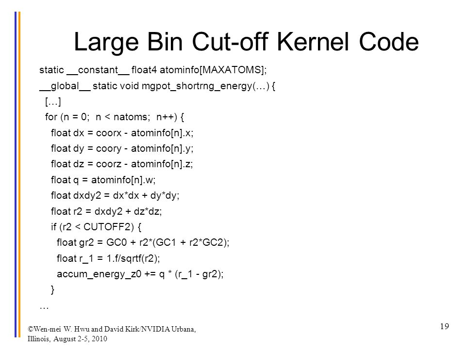 Large Bin Cut-off Kernel Code static __constant__ float4 atominfo[MAXATOMS]; __global__ static void mgpot_shortrng_energy(…) { […] for (n = 0; n < natoms; n++) { float dx = coorx - atominfo[n].x; float dy = coory - atominfo[n].y; float dz = coorz - atominfo[n].z; float q = atominfo[n].w; float dxdy2 = dx*dx + dy*dy; float r2 = dxdy2 + dz*dz; if (r2 < CUTOFF2) { float gr2 = GC0 + r2*(GC1 + r2*GC2); float r_1 = 1.f/sqrtf(r2); accum_energy_z0 += q * (r_1 - gr2); } … ©Wen-mei W.