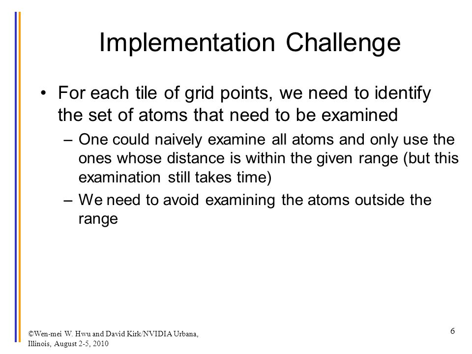 Implementation Challenge For each tile of grid points, we need to identify the set of atoms that need to be examined –One could naively examine all atoms and only use the ones whose distance is within the given range (but this examination still takes time) –We need to avoid examining the atoms outside the range ©Wen-mei W.