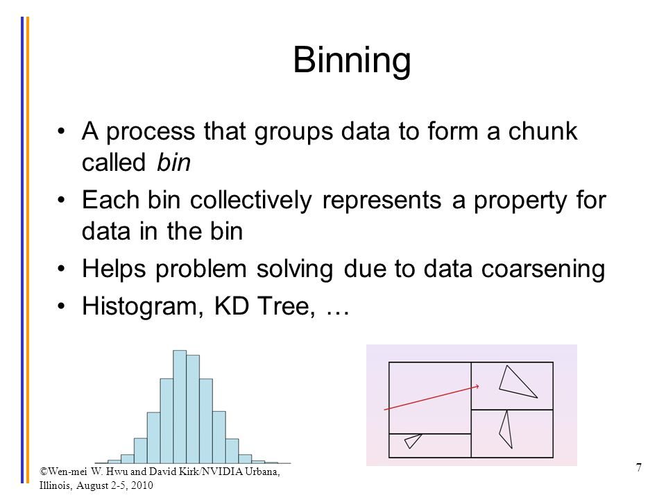 Binning A process that groups data to form a chunk called bin Each bin collectively represents a property for data in the bin Helps problem solving due to data coarsening Histogram, KD Tree, … ©Wen-mei W.