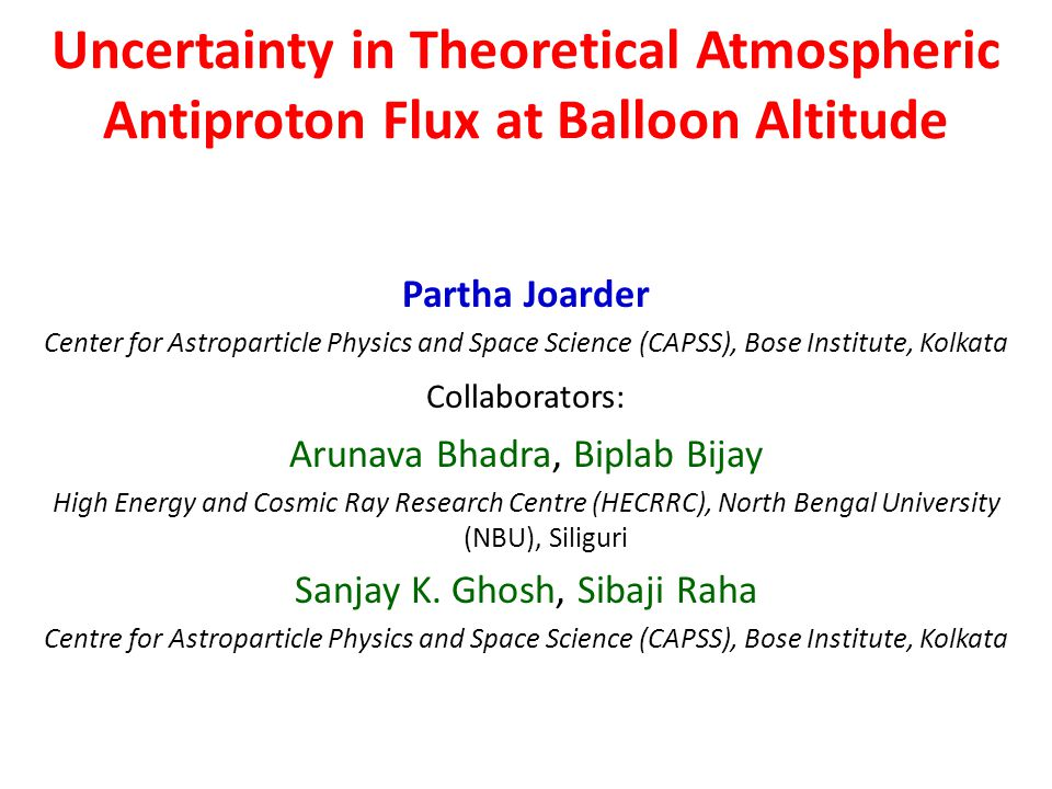 Uncertainty in Theoretical Atmospheric Antiproton Flux at Balloon Altitude Partha Joarder Center for Astroparticle Physics and Space Science (CAPSS), Bose Institute, Kolkata Collaborators: Arunava Bhadra, Biplab Bijay High Energy and Cosmic Ray Research Centre (HECRRC), North Bengal University (NBU), Siliguri Sanjay K.