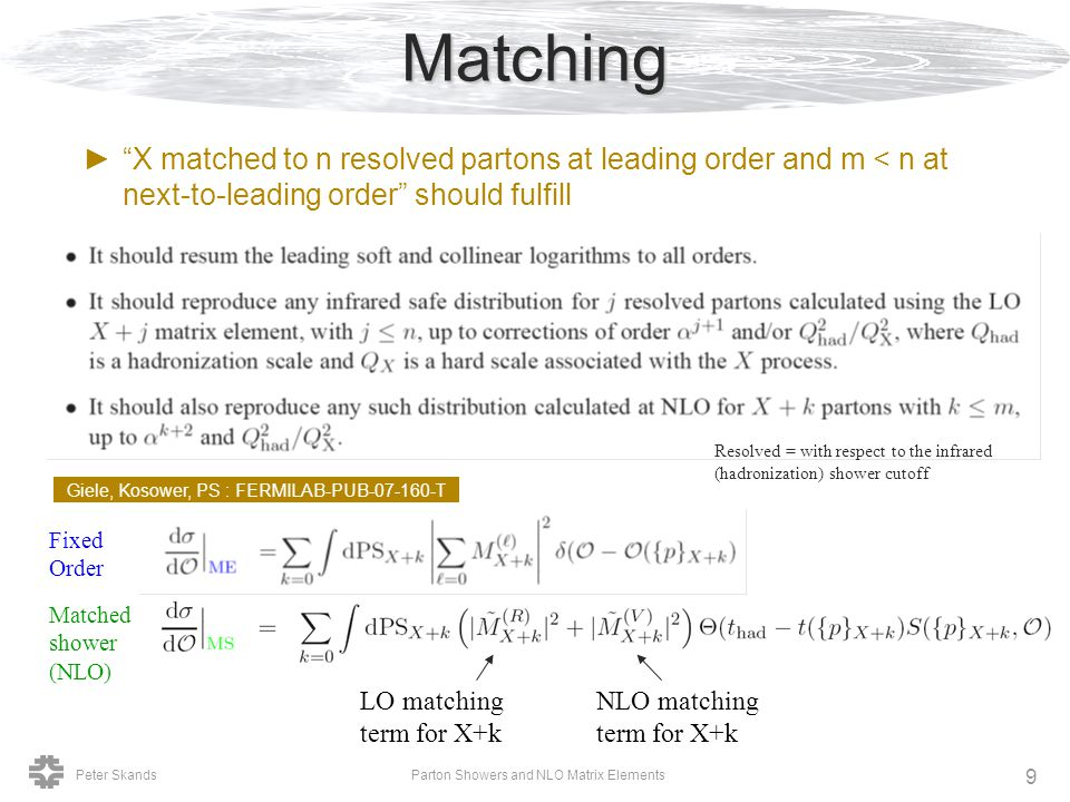 Peter SkandsParton Showers and NLO Matrix Elements 9Matching ► X matched to n resolved partons at leading order and m < n at next-to-leading order should fulfill Fixed Order Matched shower (NLO) Resolved = with respect to the infrared (hadronization) shower cutoff LO matching term for X+k NLO matching term for X+k Giele, Kosower, PS : FERMILAB-PUB-07-160-T