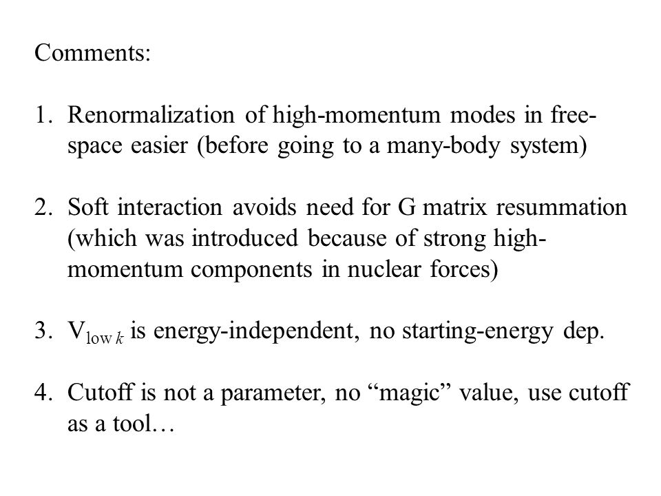 Comments: 1.Renormalization of high-momentum modes in free- space easier (before going to a many-body system) 2.Soft interaction avoids need for G matrix resummation (which was introduced because of strong high- momentum components in nuclear forces) 3.V low k is energy-independent, no starting-energy dep.