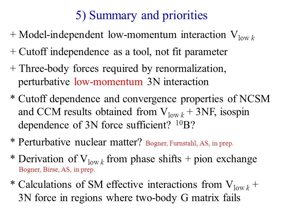 5) Summary and priorities + Model-independent low-momentum interaction V low k + Cutoff independence as a tool, not fit parameter + Three-body forces required by renormalization, perturbative low-momentum 3N interaction * Cutoff dependence and convergence properties of NCSM and CCM results obtained from V low k + 3NF, isospin dependence of 3N force sufficient.