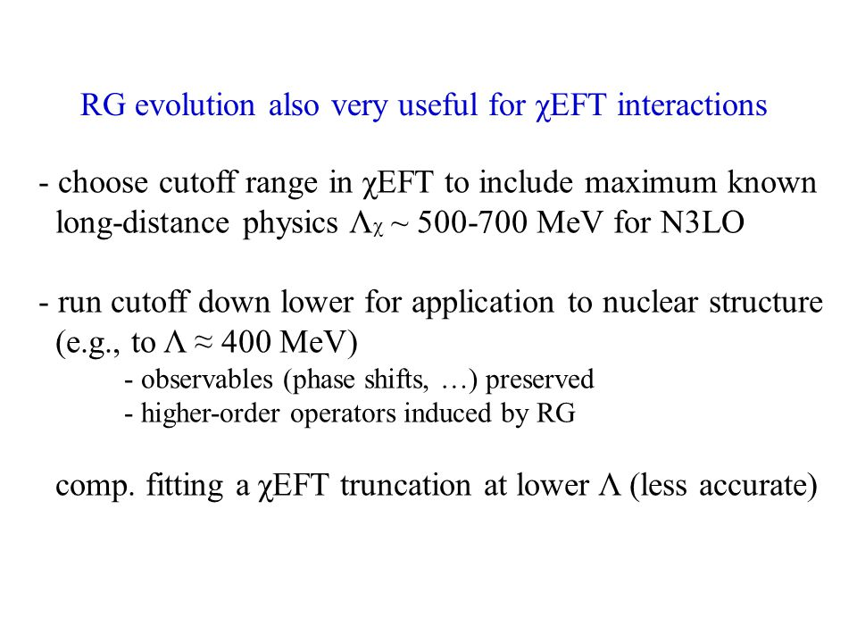 RG evolution also very useful for χEFT interactions - choose cutoff range in χEFT to include maximum known long-distance physics Λ χ ~ 500-700 MeV for N3LO - run cutoff down lower for application to nuclear structure (e.g., to Λ ≈ 400 MeV) - observables (phase shifts, …) preserved - higher-order operators induced by RG comp.