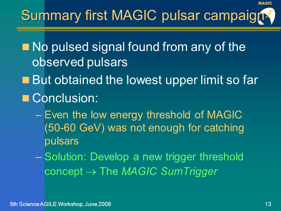 MAGIC 5th Science AGILE Workshop, June 200813 Summary first MAGIC pulsar campaign No pulsed signal found from any of the observed pulsars But obtained the lowest upper limit so far Conclusion: –Even the low energy threshold of MAGIC (50-60 GeV) was not enough for catching pulsars –Solution: Develop a new trigger threshold concept  The MAGIC SumTrigger