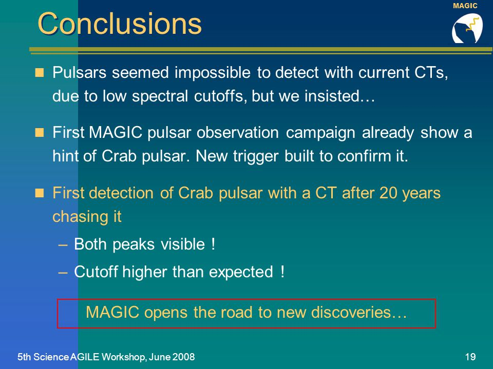 MAGIC 5th Science AGILE Workshop, June 200819 Conclusions Pulsars seemed impossible to detect with current CTs, due to low spectral cutoffs, but we insisted… First MAGIC pulsar observation campaign already show a hint of Crab pulsar.