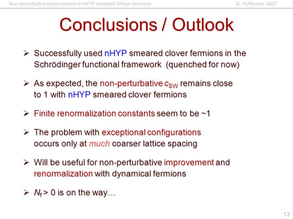 Non-perturbative improvement of nHYP smeared Wilson fermions R. Hoffmann, lat07 13 Conclusions / Outlook  Successfully used nHYP smeared clover fermi