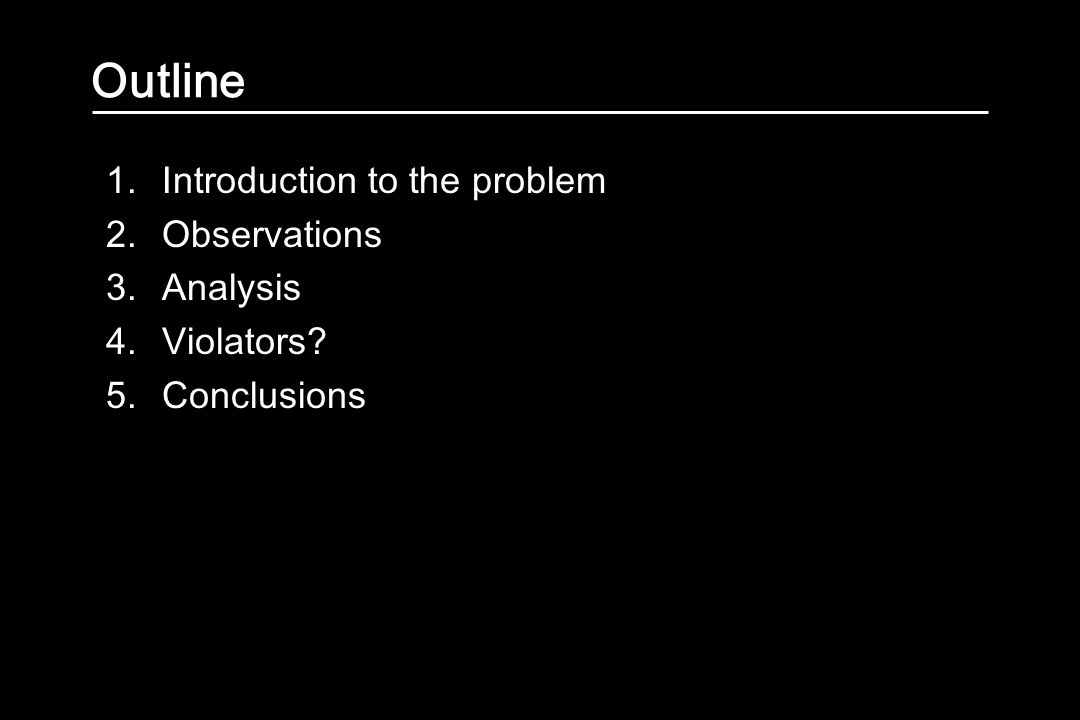 Outline 1.Introduction to the problem 2.Observations 3.Analysis 4.Violators 5.Conclusions