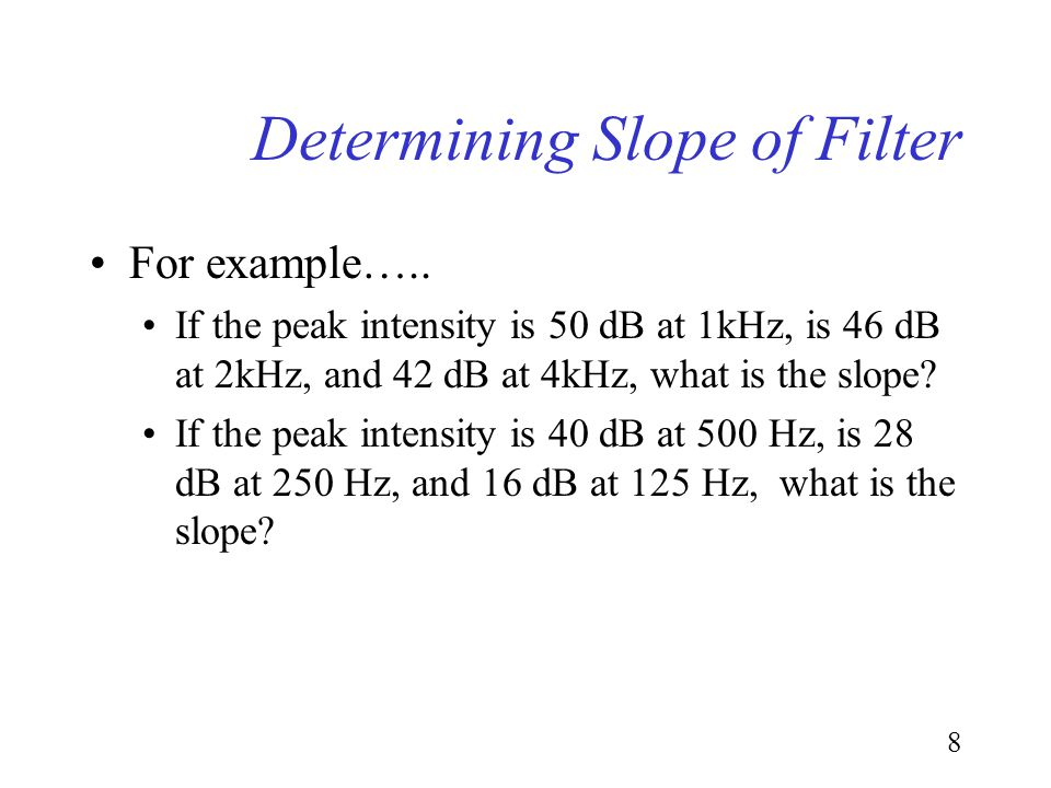 7 Determining Slope of Filter From the high or low frequency cutoff determine the dB attenuation per octave. e.g., octaves of 1kHz would be 2, 4, 8kHz