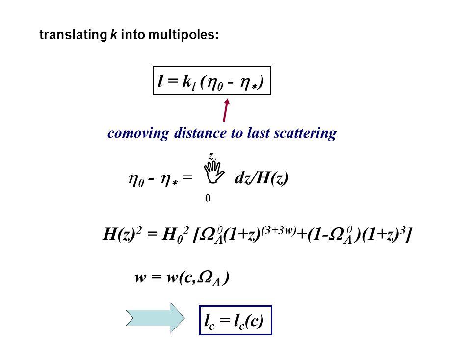 translating k into multipoles: l = k l (  0 -   ) comoving distance to last scattering  0 -   =  dz/H(z) 0 z*z* H(z) 2 = H 0 2 [   (1+z) (3+3w) +(1-   )(1+z) 3 ] 0 0 w = w(c,   ) l c = l c (c)
