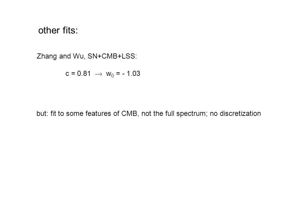other fits: Zhang and Wu, SN+CMB+LSS: c = 0.81  w 0 = - 1.03 but: fit to some features of CMB, not the full spectrum; no discretization