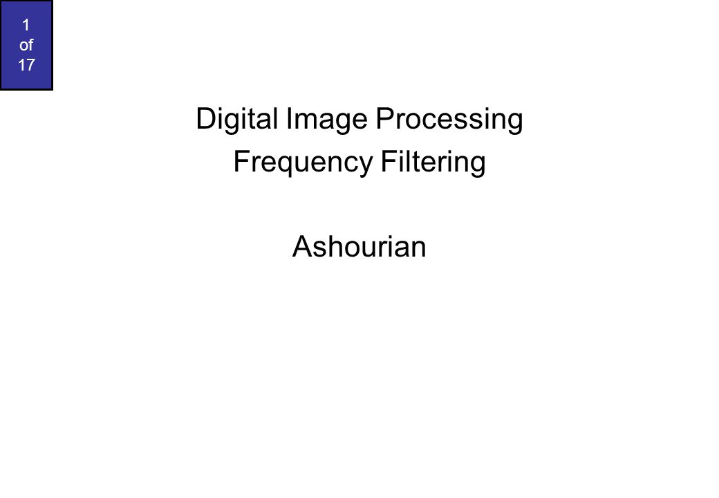 1 of 17 Digital Image Processing Frequency Filtering Ashourian