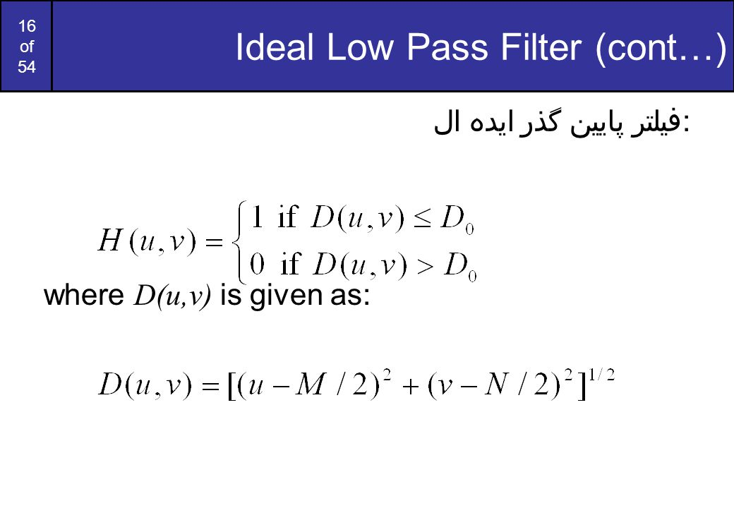 16 of 54 Ideal Low Pass Filter (cont…) فیلتر پایین گذر ایده ال: where D(u,v) is given as: