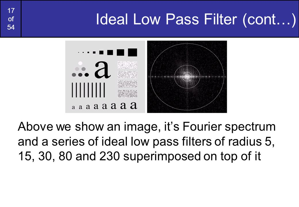 17 of 54 Ideal Low Pass Filter (cont…) Above we show an image, it's Fourier spectrum and a series of ideal low pass filters of radius 5, 15, 30, 80 an