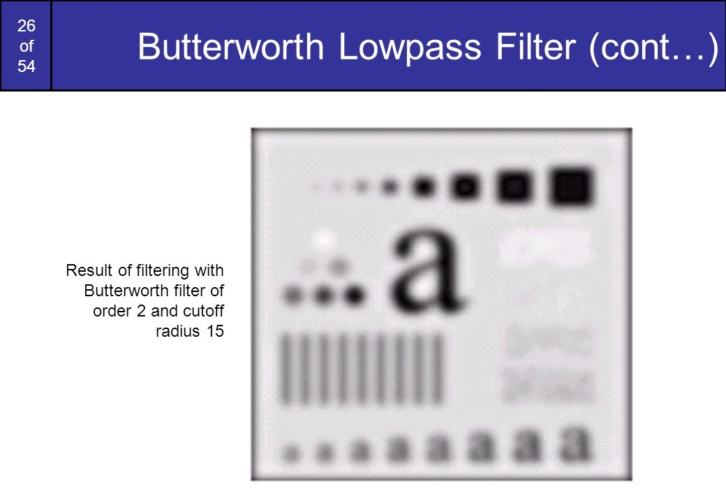 26 of 54 Butterworth Lowpass Filter (cont…) Result of filtering with Butterworth filter of order 2 and cutoff radius 15