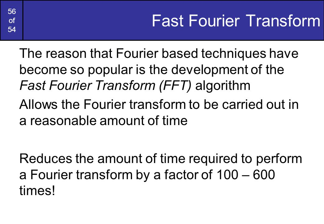 56 of 54 Fast Fourier Transform The reason that Fourier based techniques have become so popular is the development of the Fast Fourier Transform (FFT)