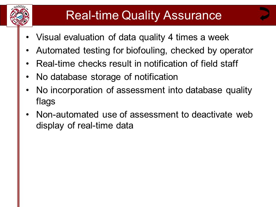 Real-time Quality Assurance Visual evaluation of data quality 4 times a week Automated testing for biofouling, checked by operator Real-time checks result in notification of field staff No database storage of notification No incorporation of assessment into database quality flags Non-automated use of assessment to deactivate web display of real-time data