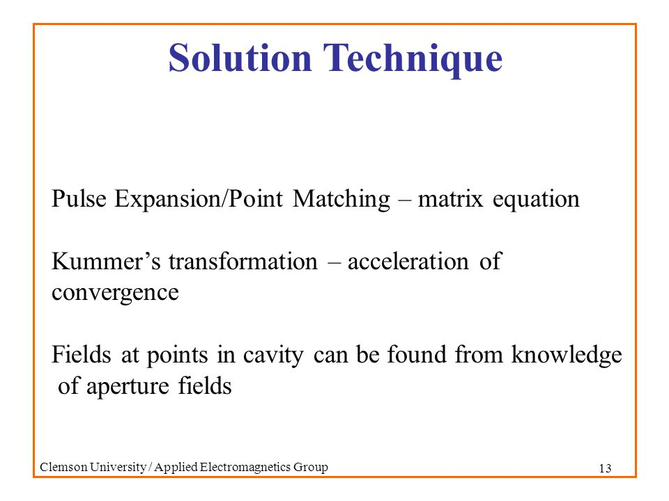 13 Clemson University / Applied Electromagnetics Group Solution Technique Pulse Expansion/Point Matching – matrix equation Kummer's transformation – acceleration of convergence Fields at points in cavity can be found from knowledge of aperture fields