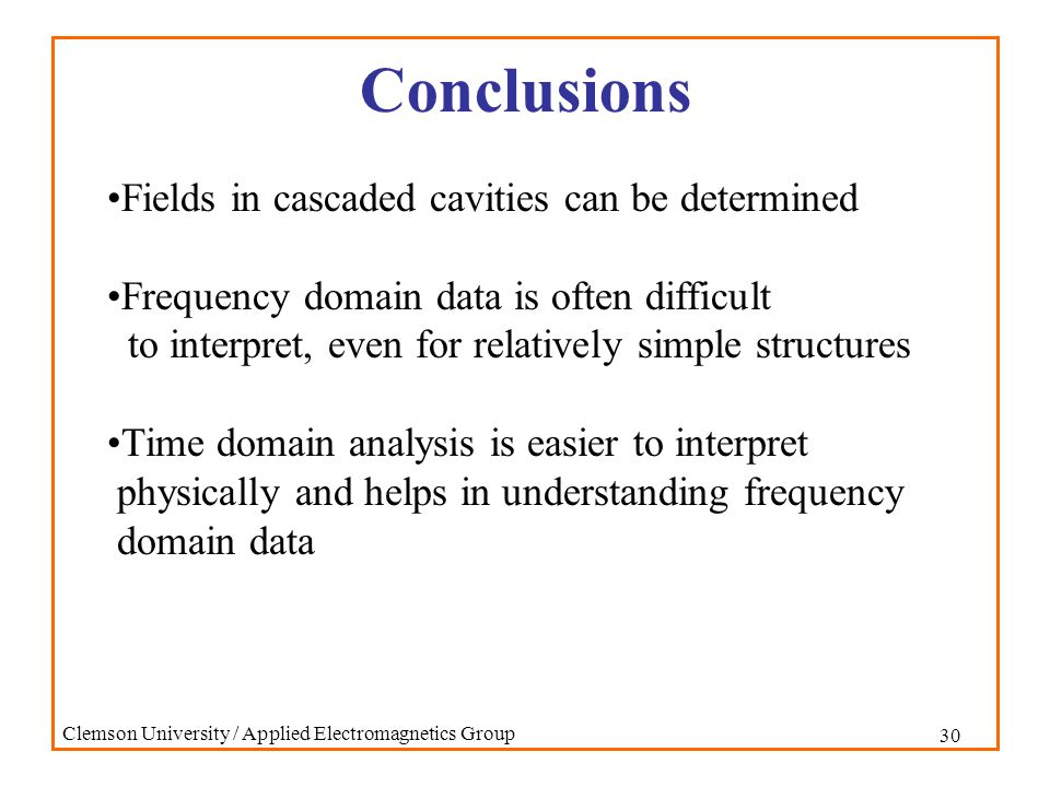 30 Clemson University / Applied Electromagnetics Group Conclusions Fields in cascaded cavities can be determined Frequency domain data is often diffic