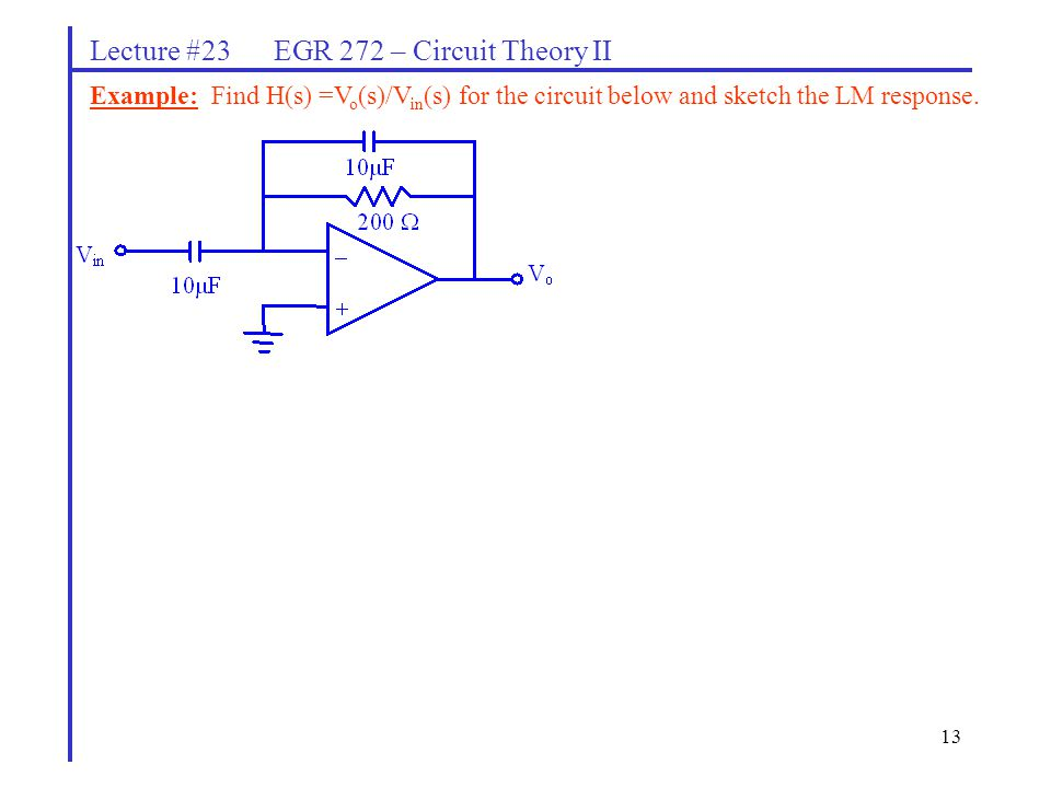 13 Lecture #23 EGR 272 – Circuit Theory II Example: Find H(s) =V o (s)/V in (s) for the circuit below and sketch the LM response.