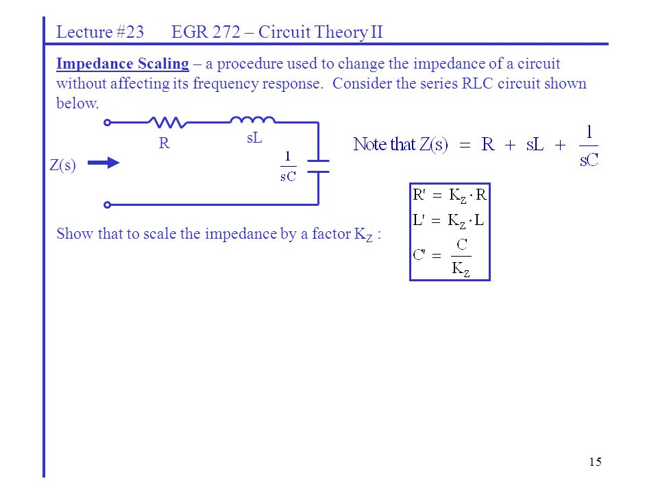15 Lecture #23 EGR 272 – Circuit Theory II Impedance Scaling – a procedure used to change the impedance of a circuit without affecting its frequency response.