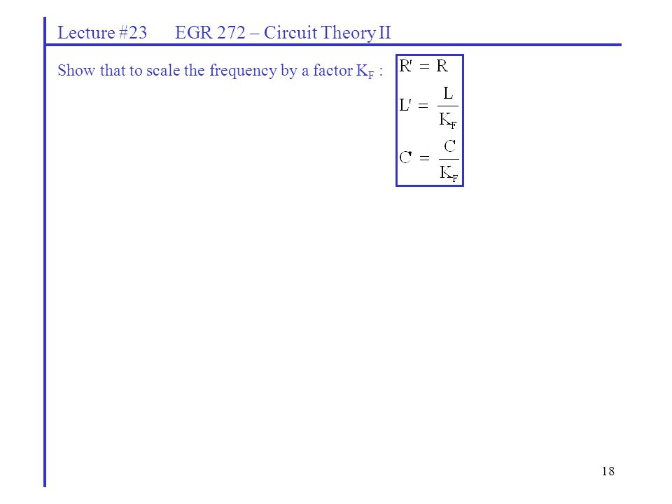18 Lecture #23 EGR 272 – Circuit Theory II Show that to scale the frequency by a factor K F :