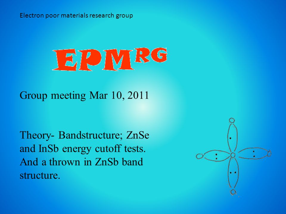 Electron poor materials research group Group meeting Mar 10, 2011 Theory- Bandstructure; ZnSe and InSb energy cutoff tests.