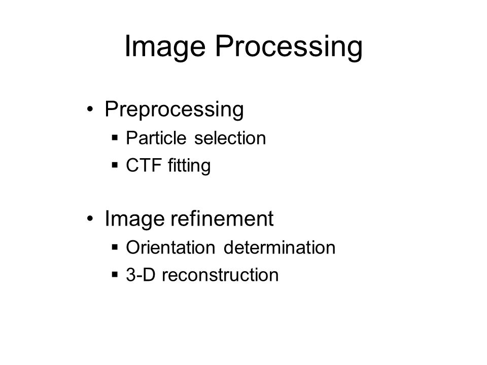 Image Processing Preprocessing  Particle selection  CTF fitting Image refinement  Orientation determination  3-D reconstruction